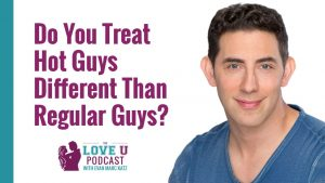 Do You Treat Hot Guys Different Than Regular Guys?